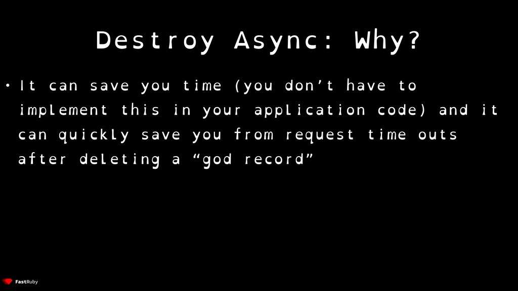 Destroy Async: Why? • It can save you time (you...
