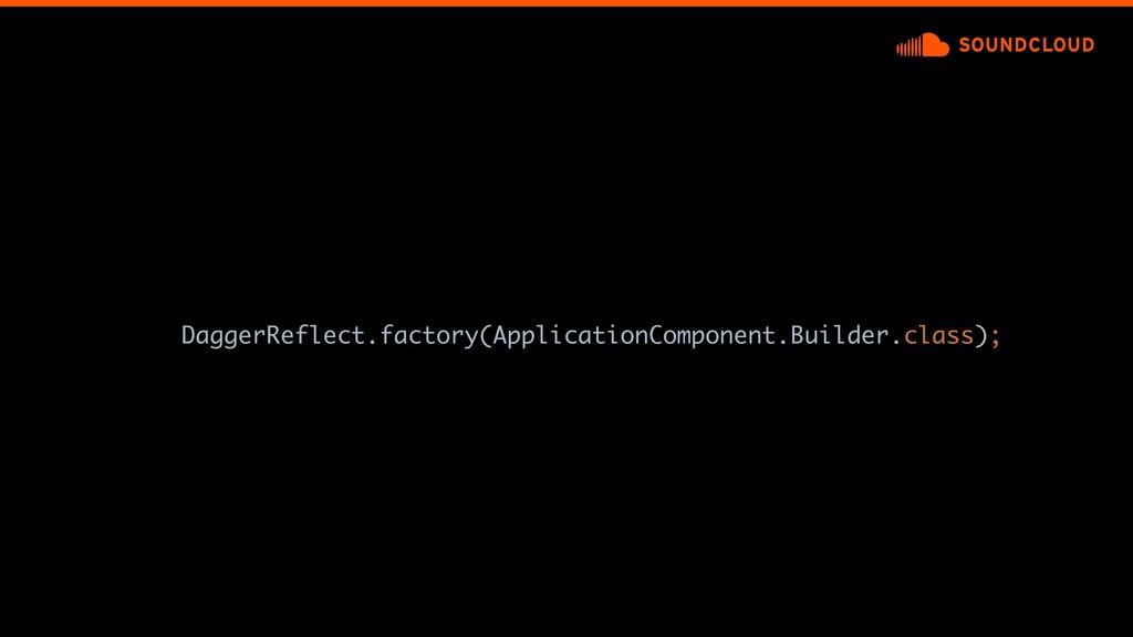 DaggerReflect.factory(ApplicationComponent.Buil...