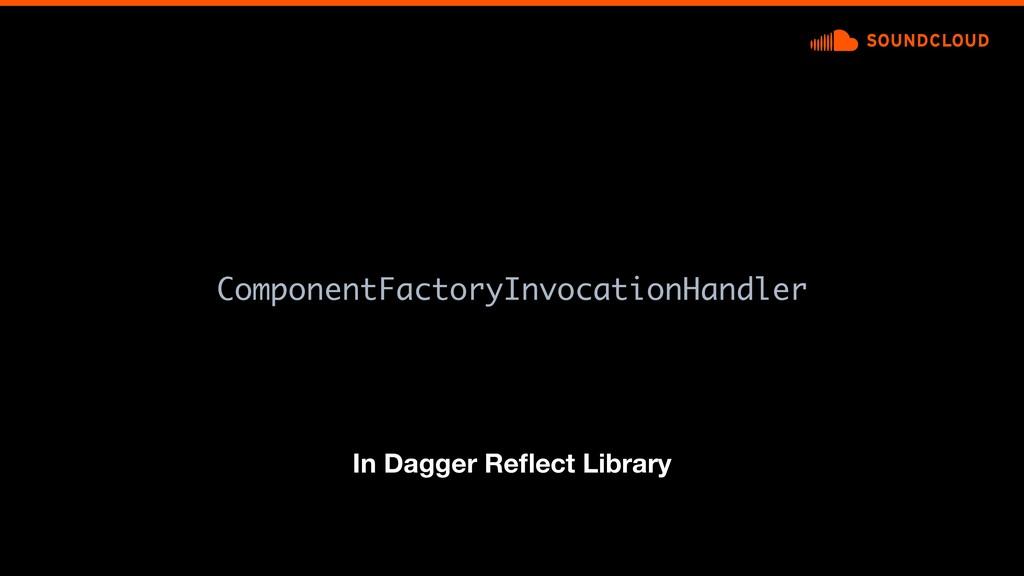 ComponentFactoryInvocationHandler In Dagger Refl...