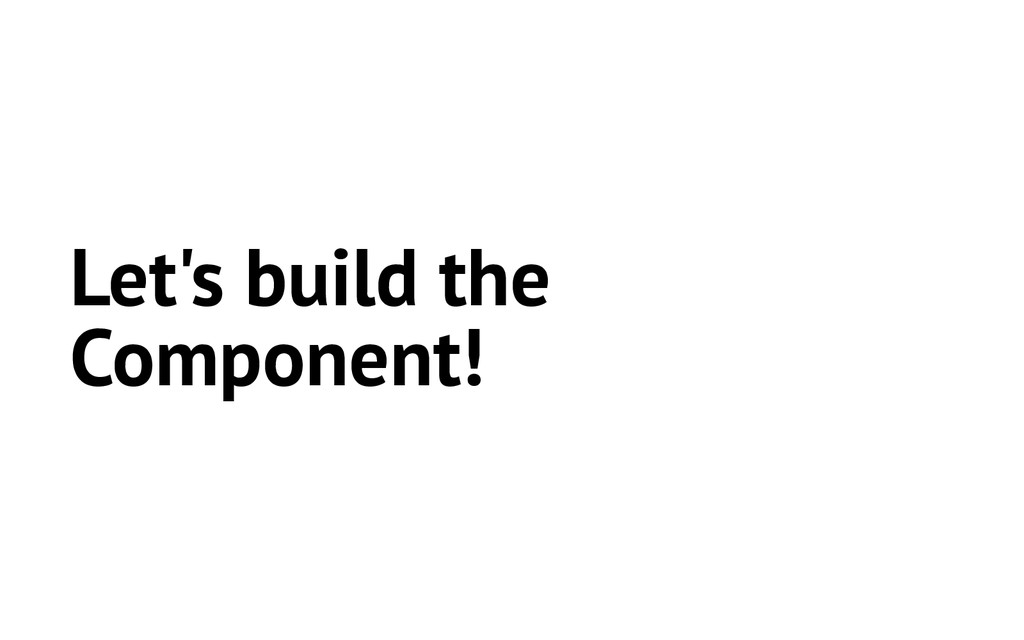 Let's build the Component!