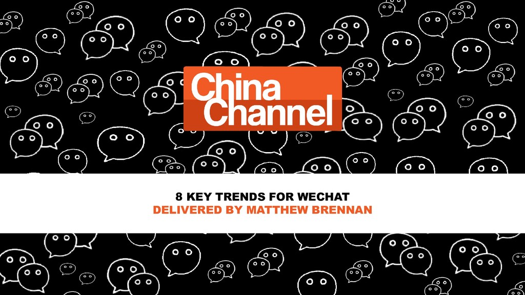 8 KEY TRENDS FOR WECHAT DELIVERED BY MATTHEW BR...
