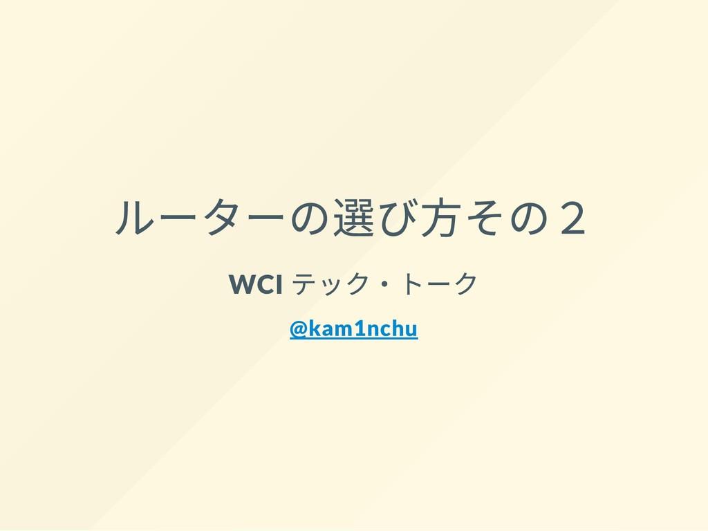 ルーターの選び⽅その2 WCI テック・トーク @kam1nchu
