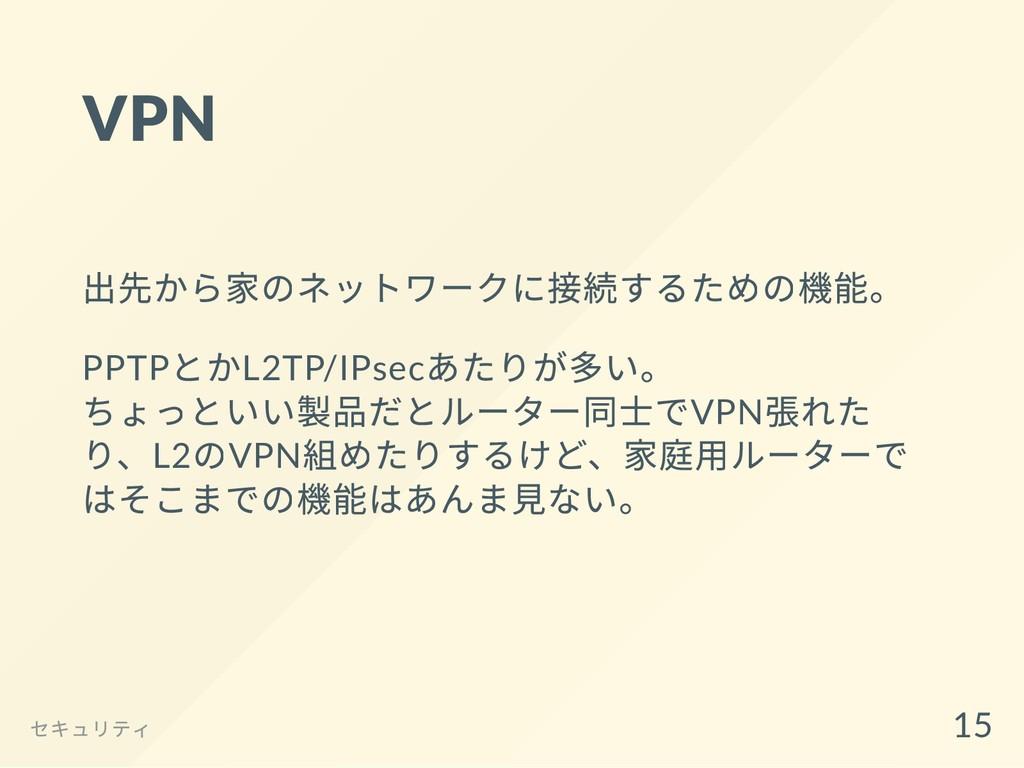 VPN 出先から家のネットワークに接続するための機能。 PPTP とかL2TP/IPsec あ...