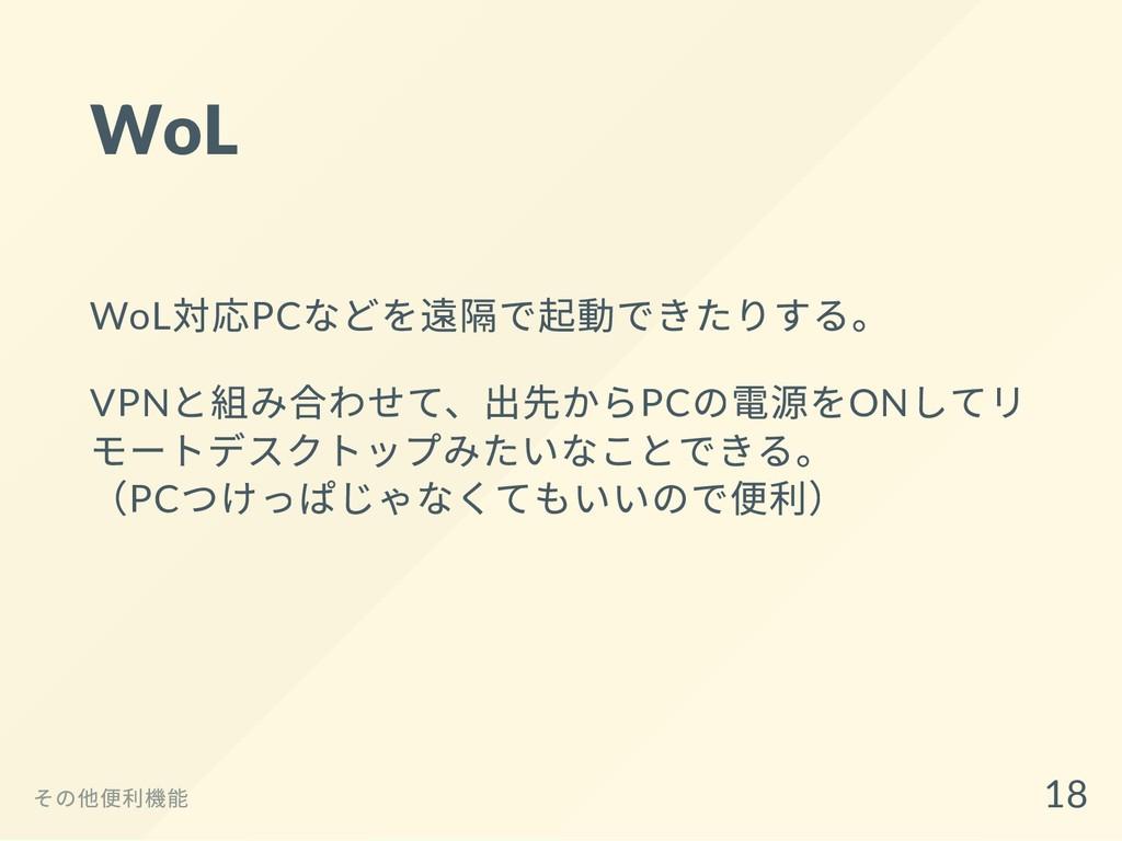 WoL WoL 対応PC などを遠隔で起動できたりする。 VPN と組み合わせて、出先からPC...