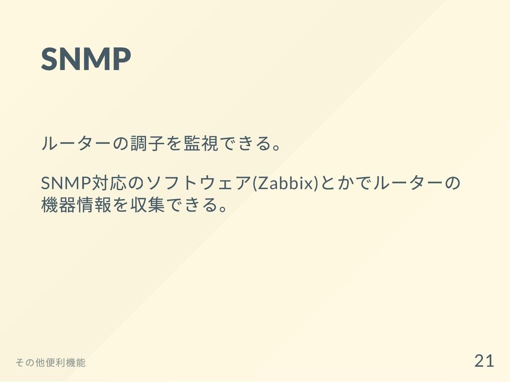 SNMP ルーターの調⼦を監視できる。 SNMP 対応のソフトウェア(Zabbix) とかでル...