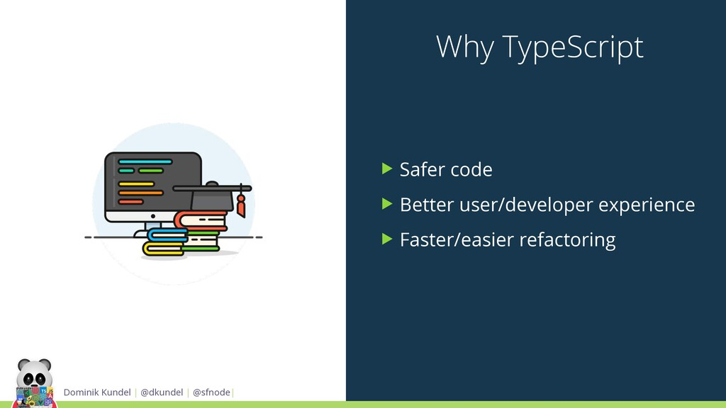 Why TypeScript ▶ Safer code ▶ Better user/devel...
