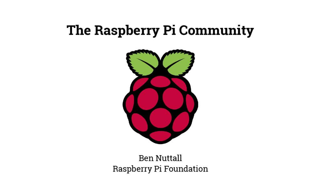 The Raspberry Pi Community Ben Nuttall Raspberr...