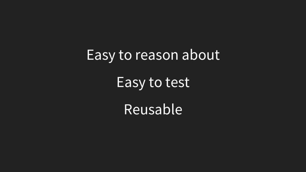 Easy to reason about Easy to test Reusable