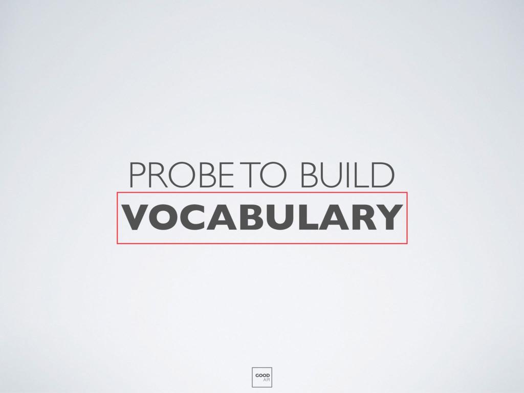 PROBE TO BUILD VOCABULARY GOOD API