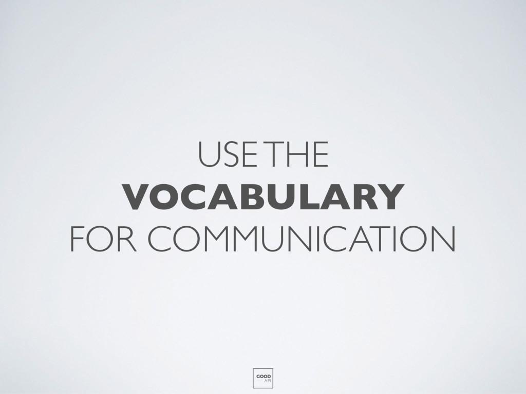 USE THE VOCABULARY FOR COMMUNICATION GOOD API