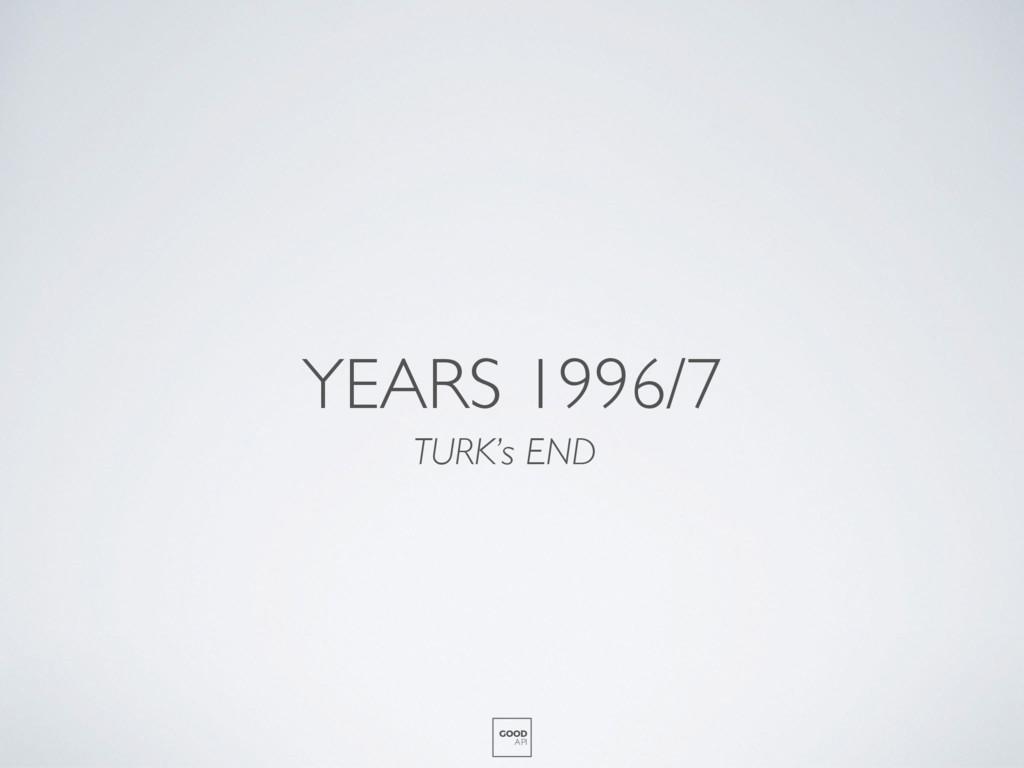 YEARS 1996/7 TURK's END GOOD API