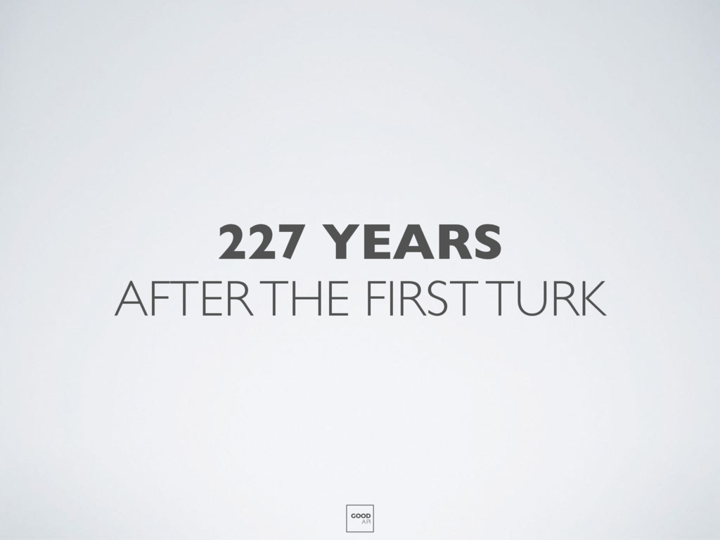 227 YEARS AFTER THE FIRST TURK GOOD API