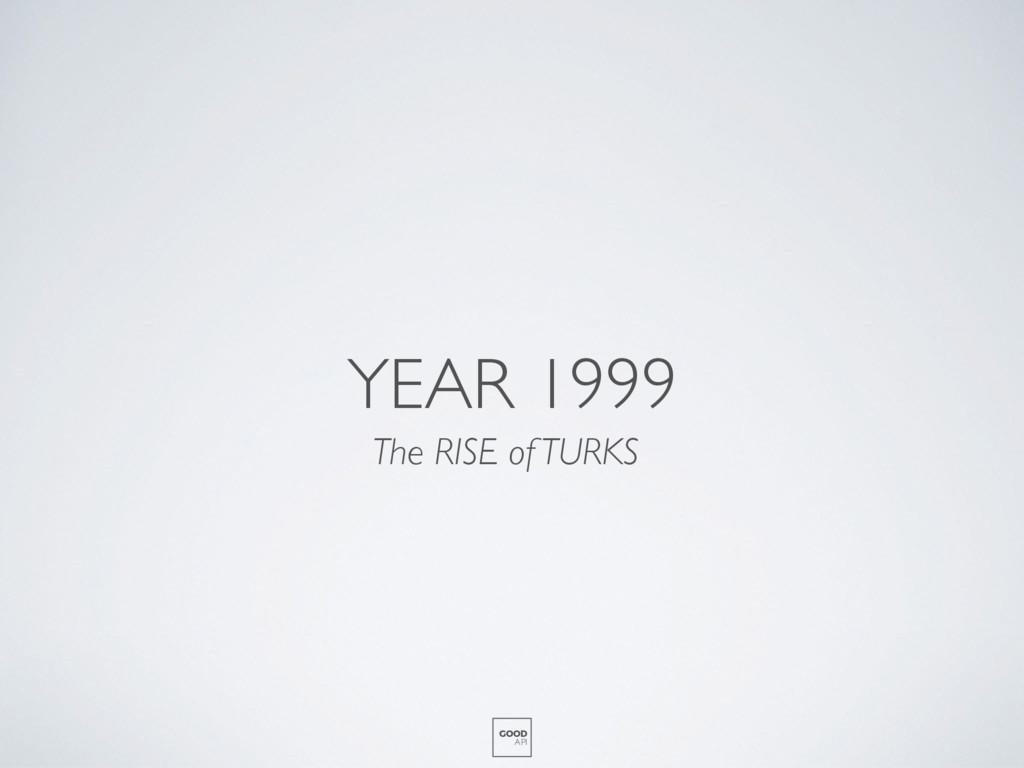 YEAR 1999 The RISE of TURKS GOOD API
