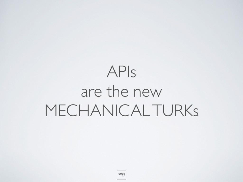 APIs are the new MECHANICAL TURKs GOOD API