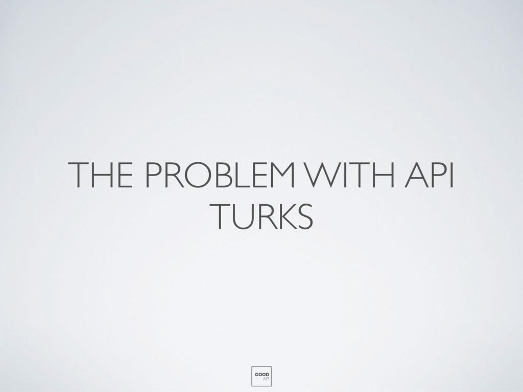 THE PROBLEM WITH API TURKS GOOD API
