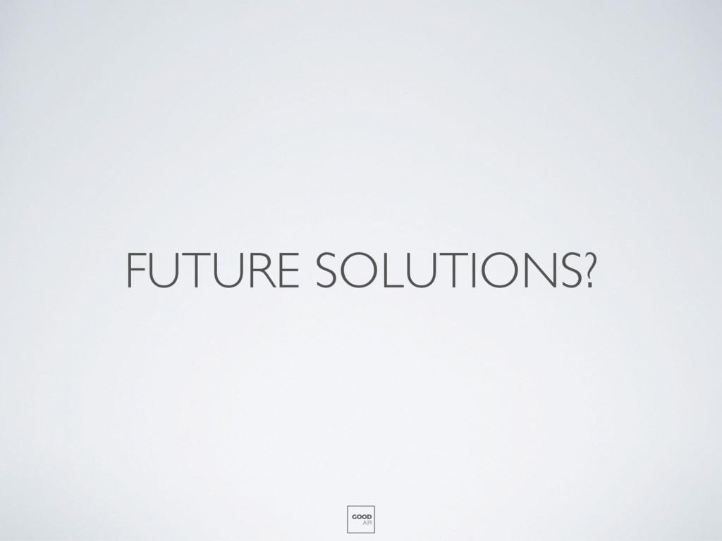 FUTURE SOLUTIONS? GOOD API
