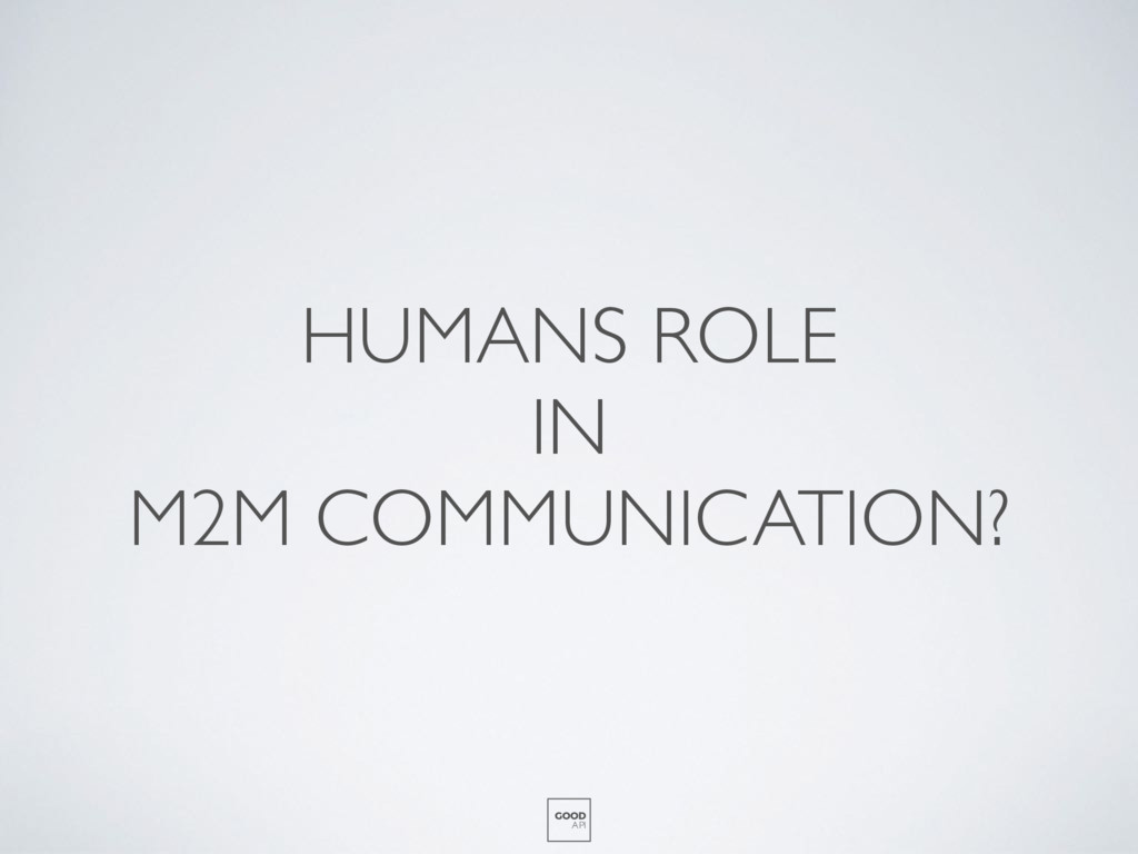 HUMANS ROLE IN M2M COMMUNICATION? GOOD API