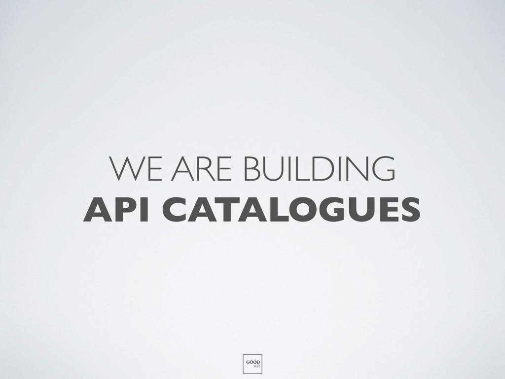 WE ARE BUILDING API CATALOGUES GOOD API