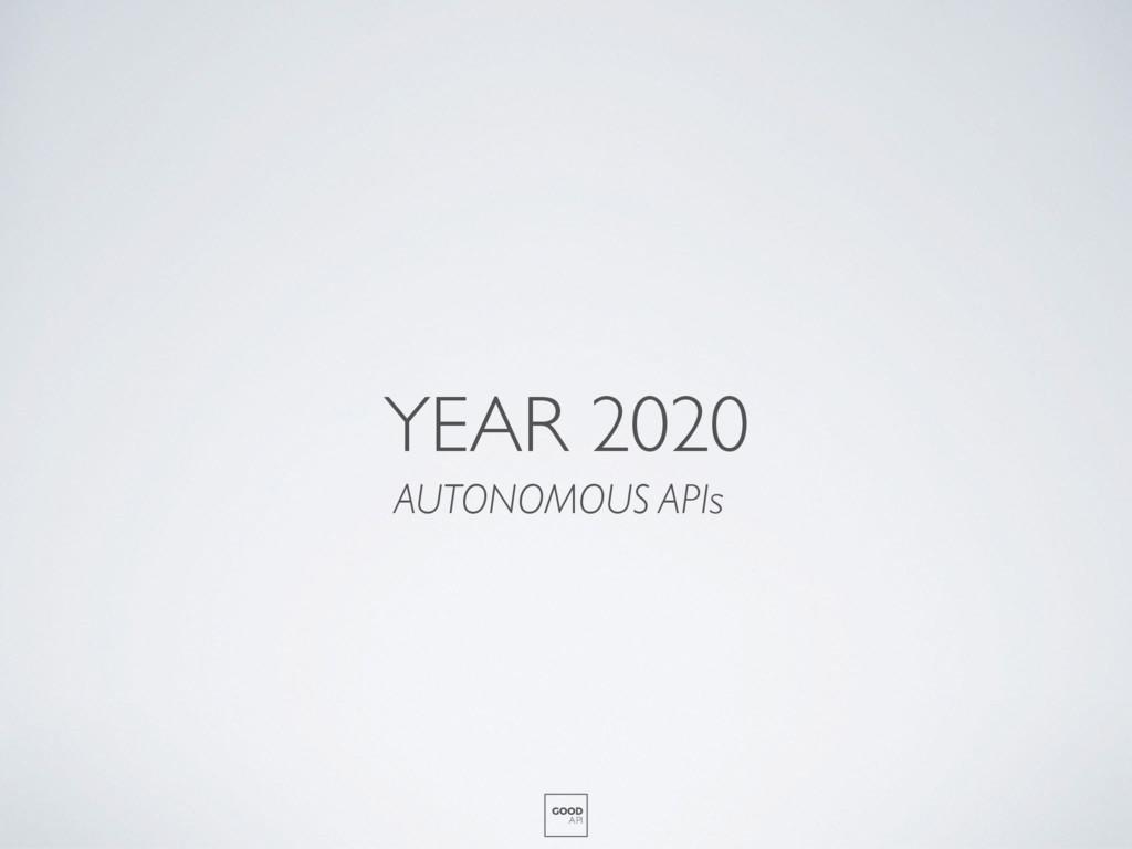 YEAR 2020 AUTONOMOUS APIs GOOD API