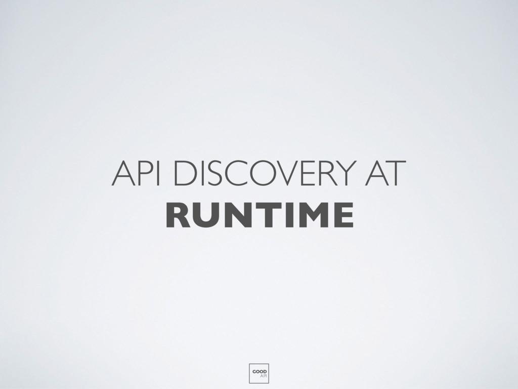 API DISCOVERY AT RUNTIME GOOD API