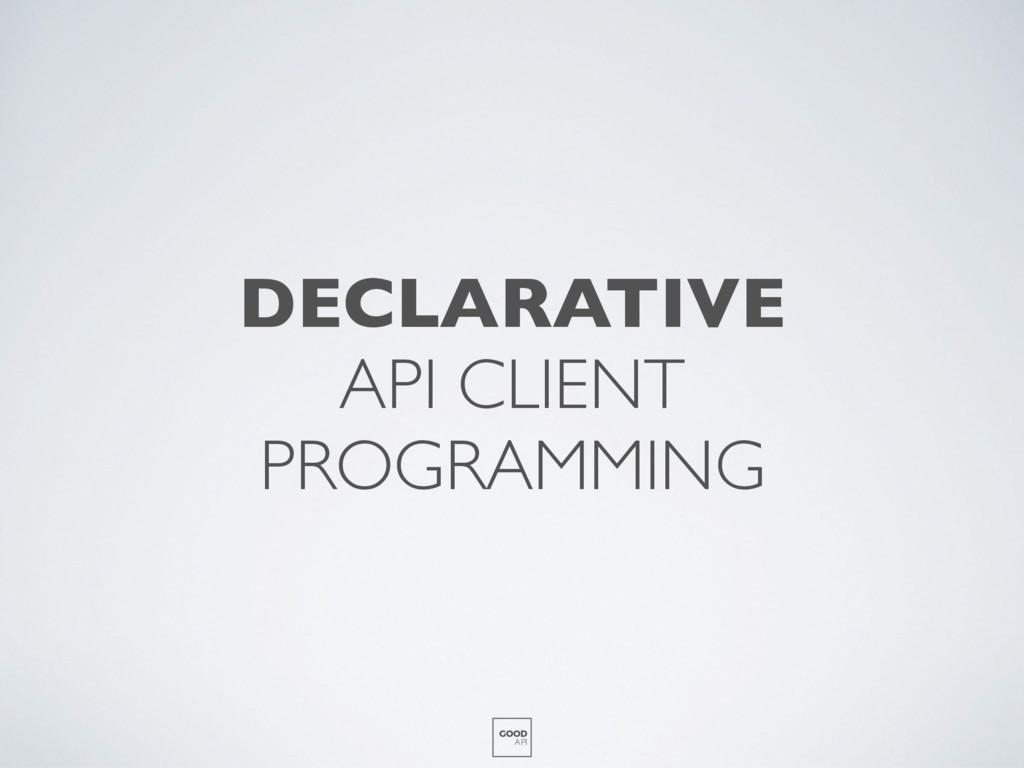 DECLARATIVE API CLIENT PROGRAMMING GOOD API
