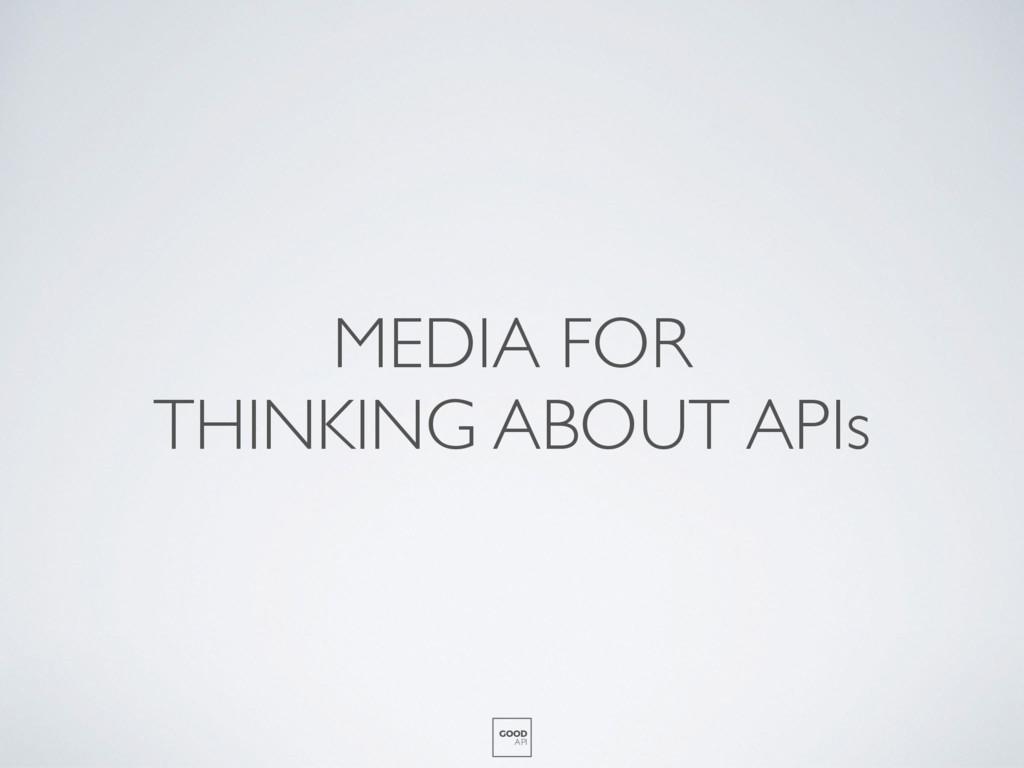 MEDIA FOR THINKING ABOUT APIs GOOD API