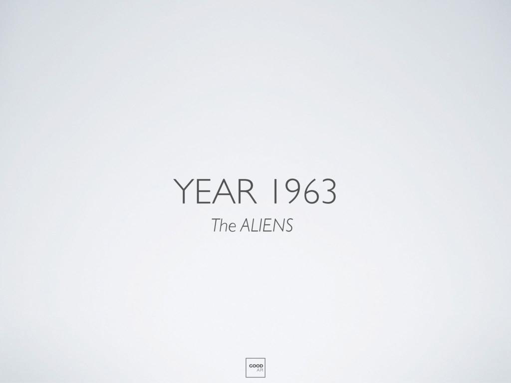 YEAR 1963 The ALIENS GOOD API