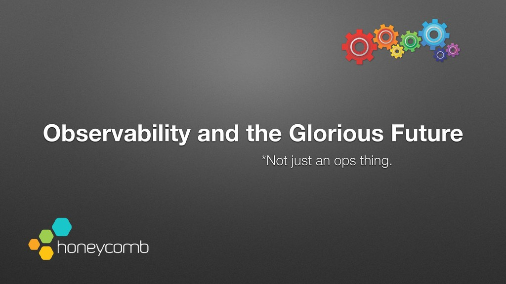 *Not just an ops thing. Observability and the G...