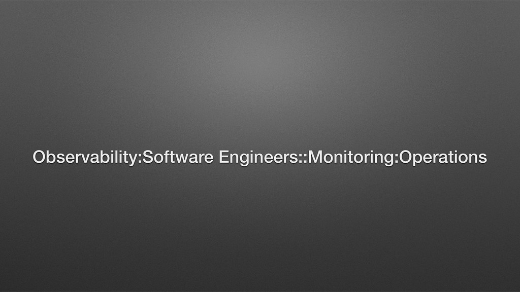 Observability:Software Engineers::Monitoring:Op...