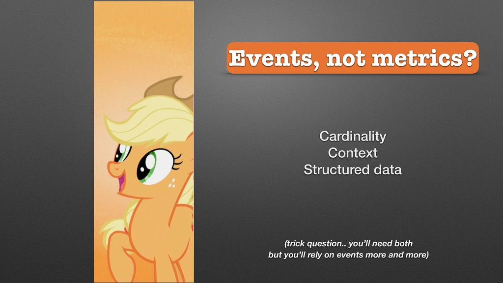Events, not metrics? (trick question.. you'll n...