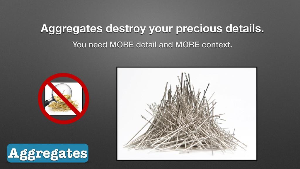 Aggregates destroy your precious details. You n...