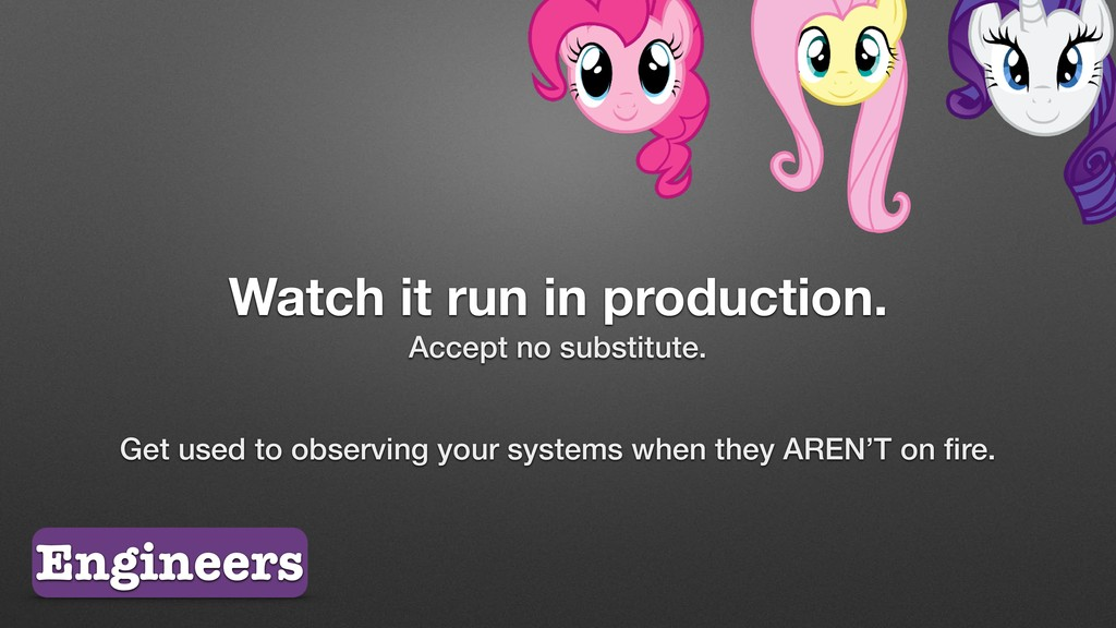 Watch it run in production. Accept no substitut...