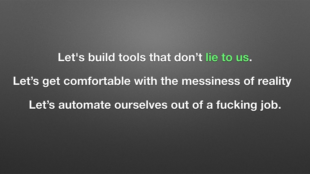Let's build tools that don't lie to us. Let's g...