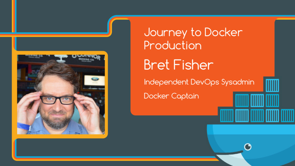 Journey to Docker Production Bret Fisher Indepe...