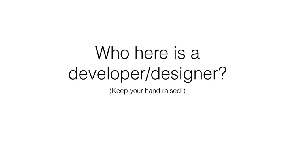 Who here is a developer/designer? (Keep your ha...