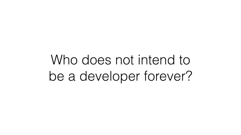 Who does not intend to be a developer forever?