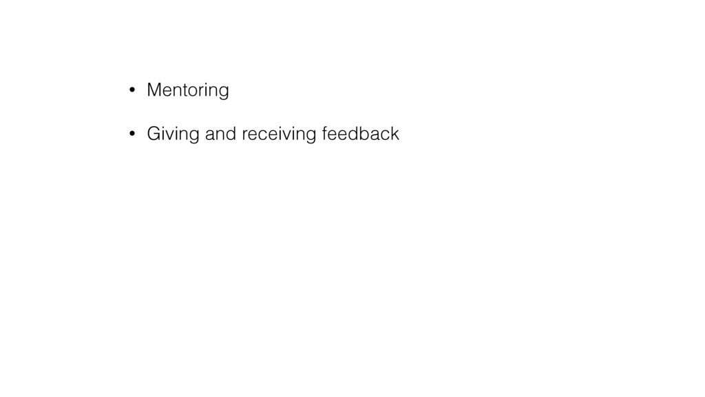 • Mentoring • Giving and receiving feedback