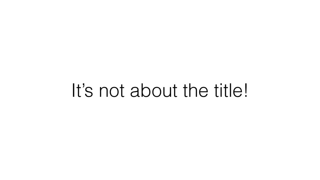 It's not about the title!