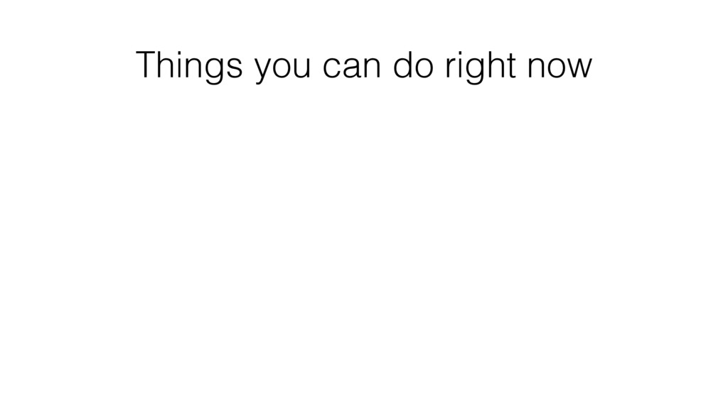 Things you can do right now