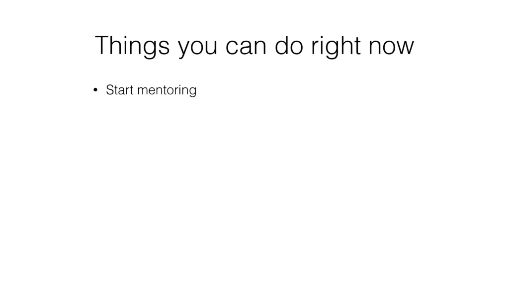 Things you can do right now • Start mentoring