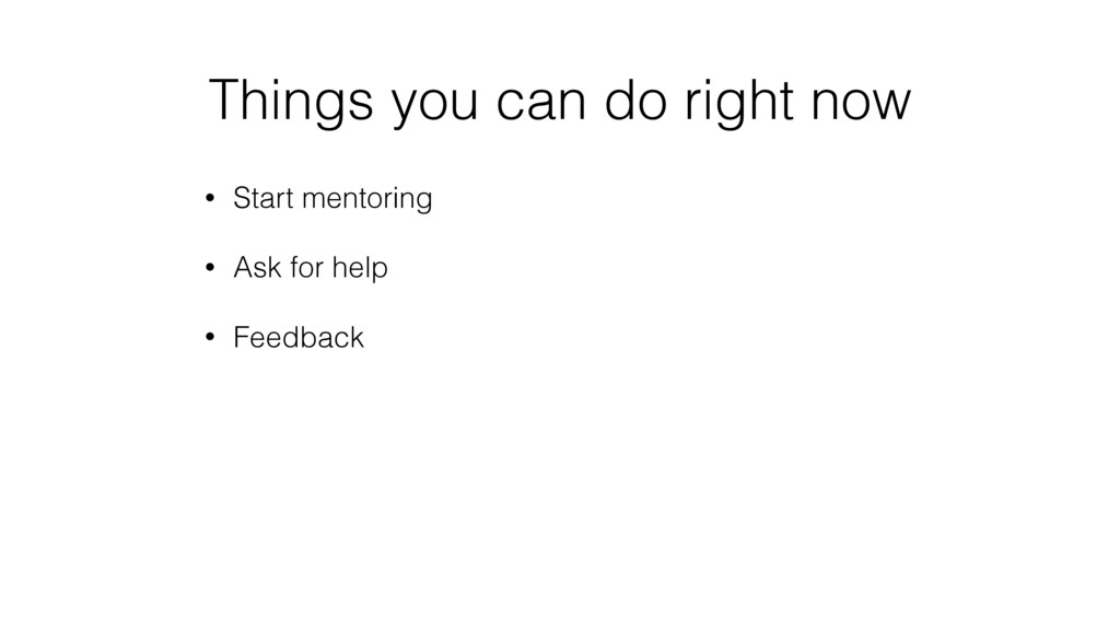 Things you can do right now • Start mentoring •...