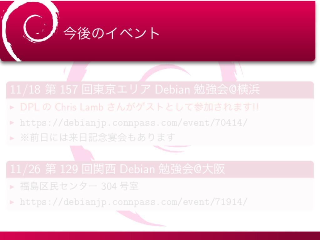 ࠓޙͷΠϕϯτ 11/18 ୈ 157 ճ౦ژΤϦΞ Debian ษڧձ@ԣ ▶ DPL ...