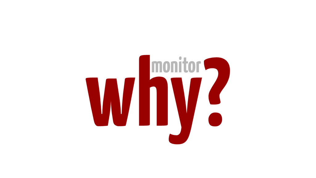 why? monitor