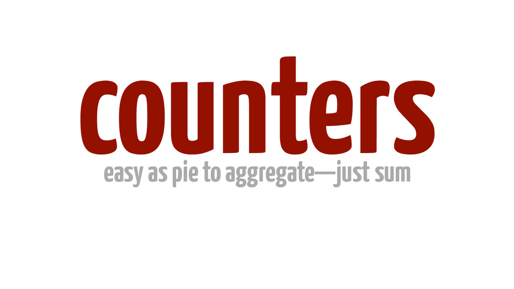 counters easy as pie to aggregate—just sum