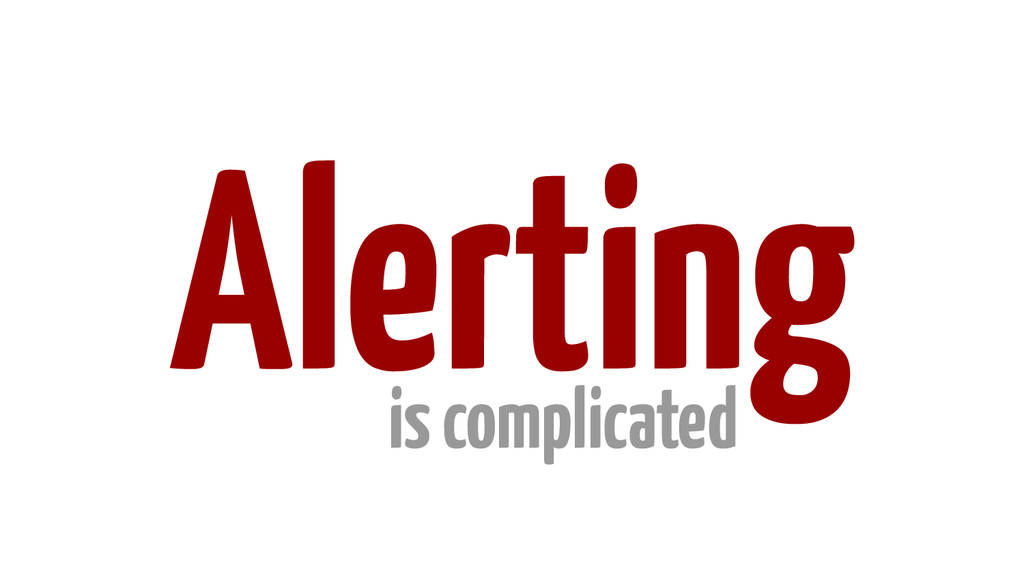 ! ! ! ! ! Alerting is complicated
