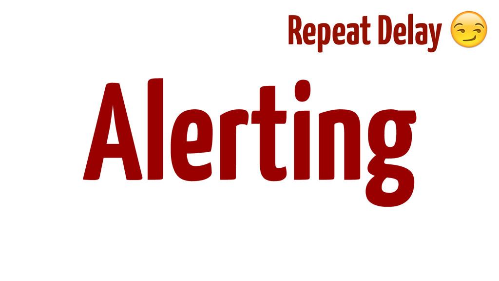 ! ! ! ! ! Alerting Repeat Delay