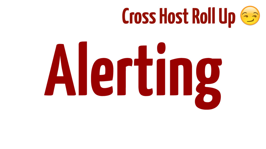 ! ! ! ! ! Alerting Cross Host Roll Up