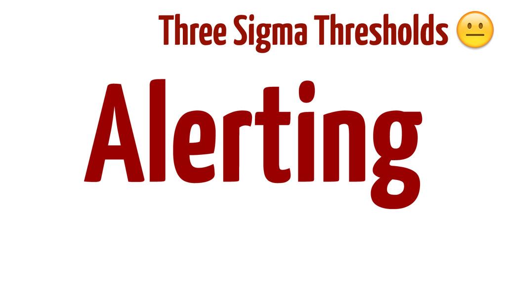 ! ! ! ! ! Alerting Three Sigma Thresholds