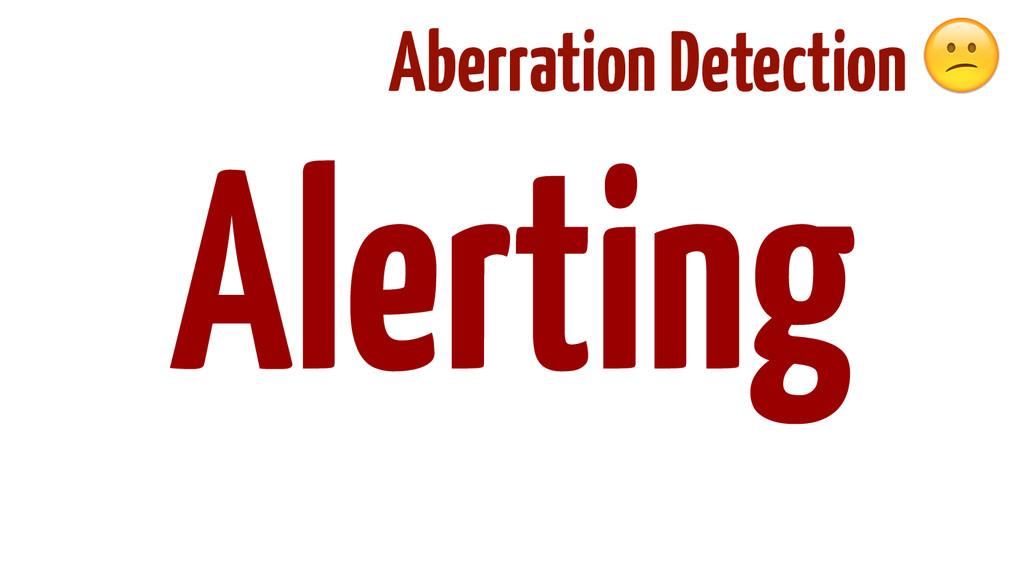 ! ! ! ! ! Alerting Aberration Detection