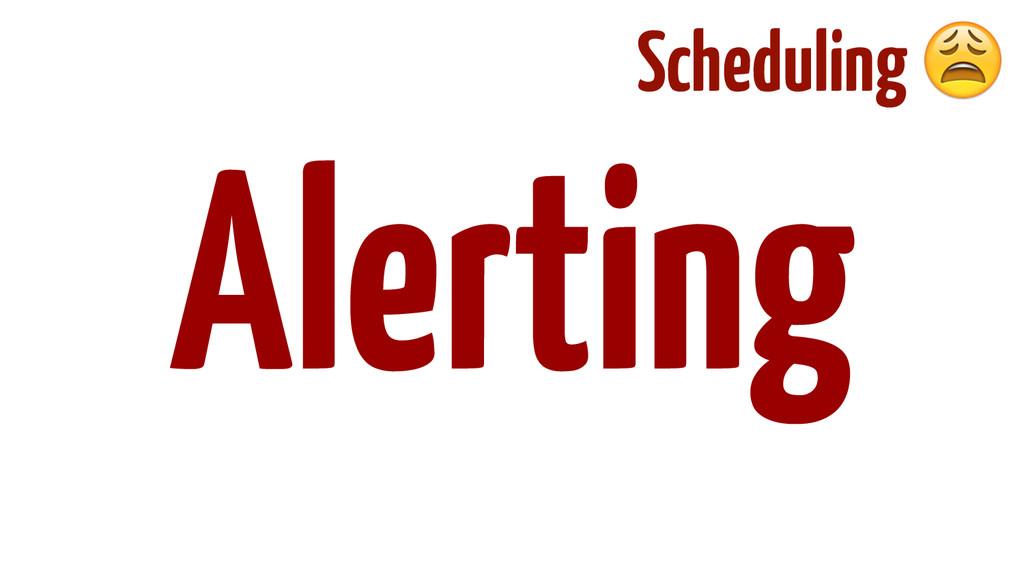 ! ! ! ! ! Alerting Scheduling